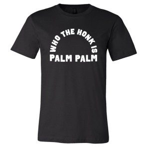 Who The Honk Is Palm Palm T